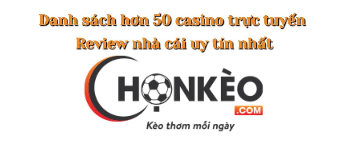 Chọn Kèo: Danh sách hơn 50 casino trực tuyến và review nhà cái uy tín nhất để chọn tỷ lệ kèo nhà cái 2021-2022